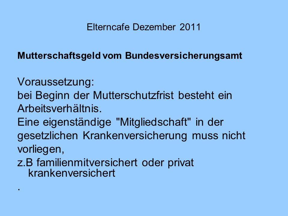 Elterncafe Dezember 2011 Mutterschaftsgeld vom Bundesversicherungsamt Voraussetzung: bei Beginn der Mutterschutzfrist besteht ein Arbeitsverhältnis. E