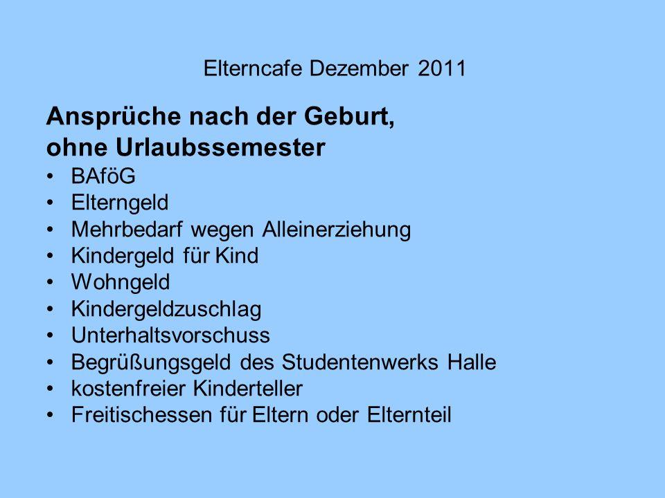 Elterncafe Dezember 2011 Ansprüche nach der Geburt, ohne Urlaubssemester BAföG Elterngeld Mehrbedarf wegen Alleinerziehung Kindergeld für Kind Wohngel