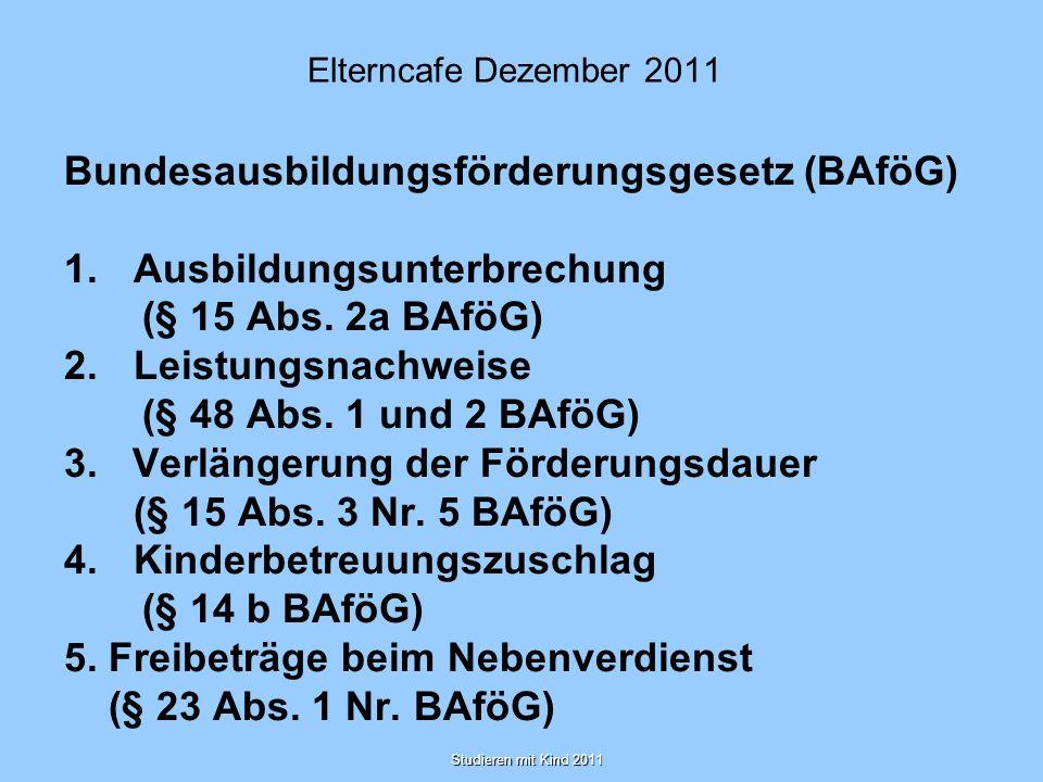 Studieren mit Kind 2011 Elterncafe Dezember 2011 Bundesausbildungsförderungsgesetz (BAföG) 1.Ausbildungsunterbrechung (§ 15 Abs. 2a BAföG) 2.Leistungs