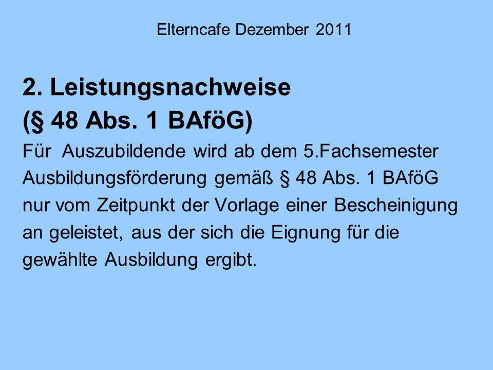 Elterncafe Dezember 2011 2. Leistungsnachweise (§ 48 Abs. 1 BAföG) Für Auszubildende wird ab dem 5.Fachsemester Ausbildungsförderung gemäß § 48 Abs. 1