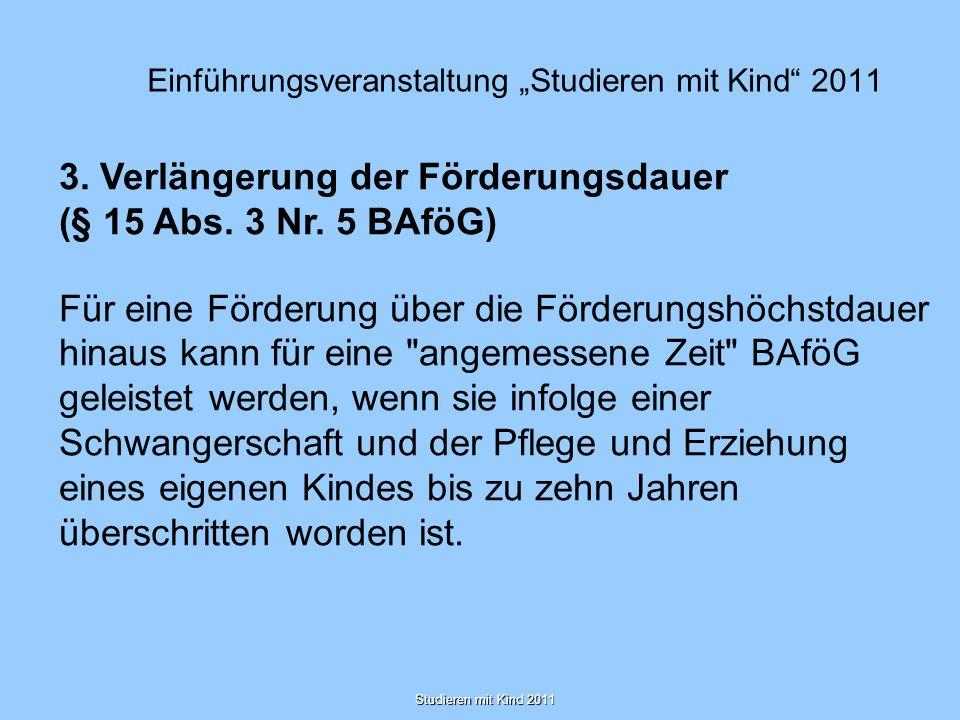 Studieren mit Kind 2011 Einführungsveranstaltung Studieren mit Kind 2011 3. Verlängerung der Förderungsdauer (§ 15 Abs. 3 Nr. 5 BAföG) Für eine Förder