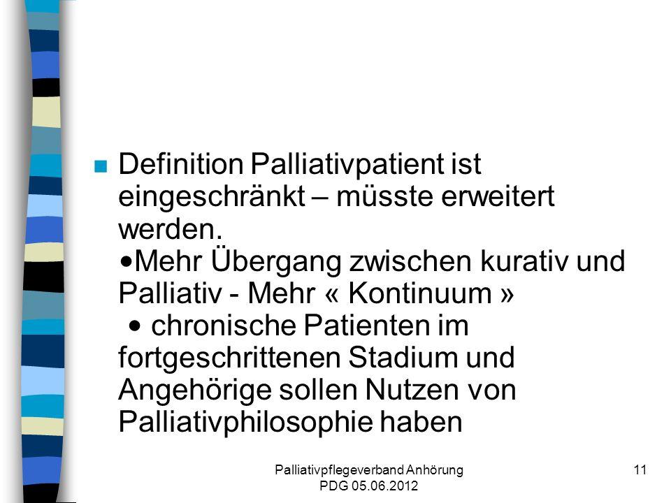 Palliativpflegeverband Anhörung PDG 05.06.2012 11 Definition Palliativpatient ist eingeschränkt – müsste erweitert werden.