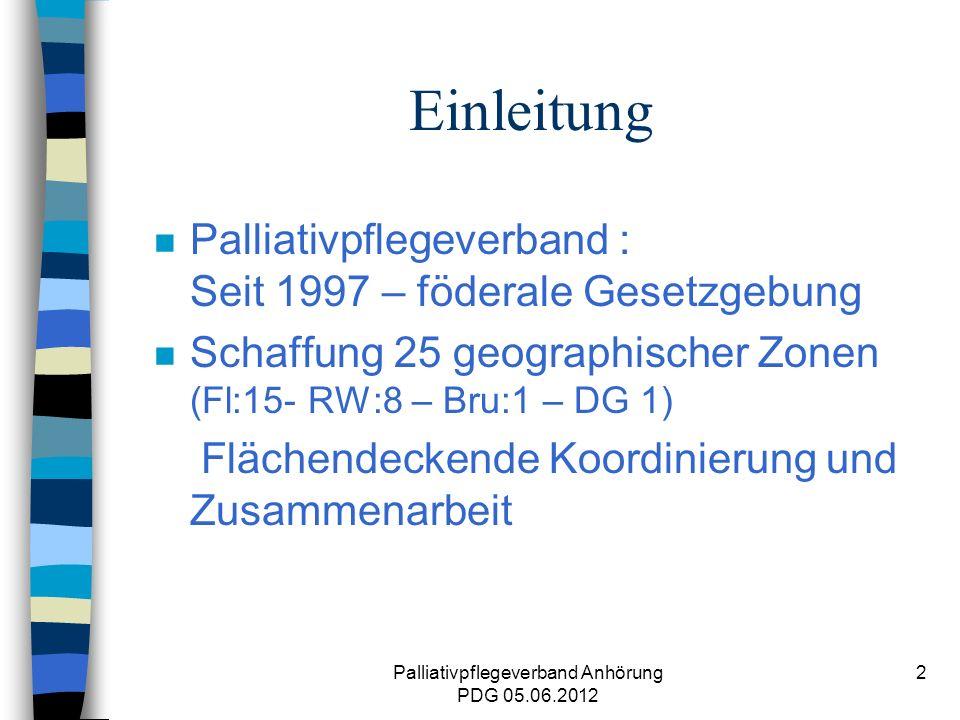 Palliativpflegeverband Anhörung PDG 05.06.2012 2 Einleitung n Palliativpflegeverband : Seit 1997 – föderale Gesetzgebung n Schaffung 25 geographischer Zonen (Fl:15- RW:8 – Bru:1 – DG 1) Flächendeckende Koordinierung und Zusammenarbeit