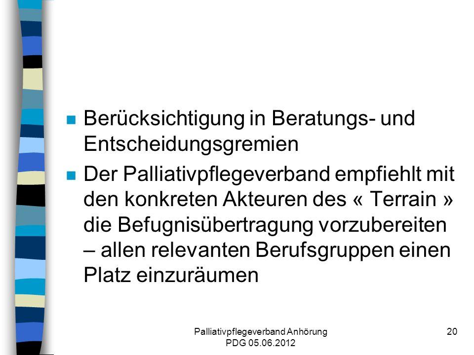 Palliativpflegeverband Anhörung PDG 05.06.2012 20 n Berücksichtigung in Beratungs- und Entscheidungsgremien n Der Palliativpflegeverband empfiehlt mit den konkreten Akteuren des « Terrain » die Befugnisübertragung vorzubereiten – allen relevanten Berufsgruppen einen Platz einzuräumen