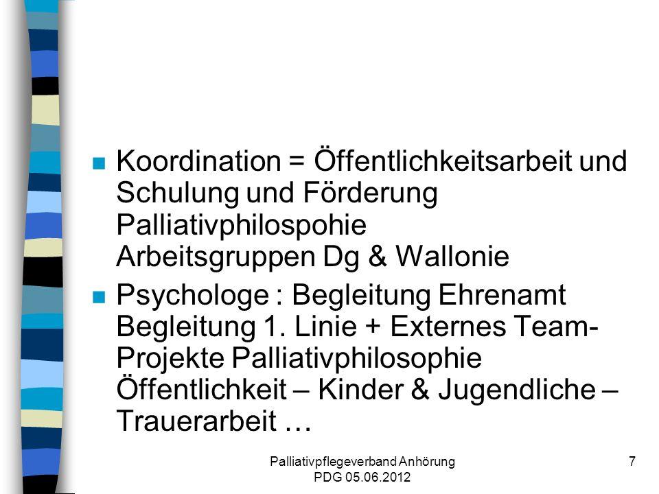 Palliativpflegeverband Anhörung PDG 05.06.2012 7 n Koordination = Öffentlichkeitsarbeit und Schulung und Förderung Palliativphilospohie Arbeitsgruppen Dg & Wallonie n Psychologe : Begleitung Ehrenamt Begleitung 1.