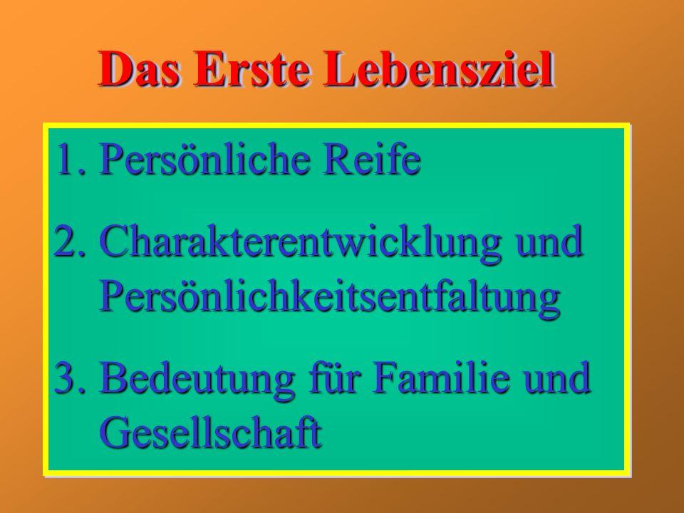 Das Erste Lebensziel 1.Persönliche Reife 2.Charakterentwicklung und Persönlichkeitsentfaltung 3.Bedeutung für Familie und Gesellschaft 1.Persönliche R