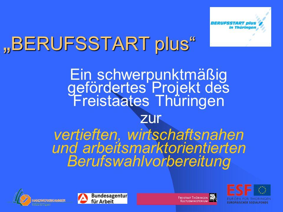 BERUFSSTART plus BERUFSSTART plus Ein schwerpunktmäßig gefördertes Projekt des Freistaates Thüringen zur vertieften, wirtschaftsnahen und arbeitsmarktorientierten Berufswahlvorbereitung