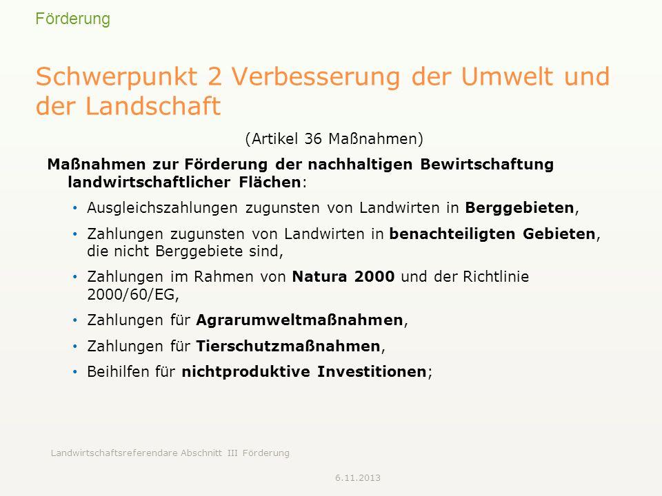 Förderung Landwirtschaftsreferendare Abschnitt III Förderung Schwerpunkt 2 Verbesserung der Umwelt und der Landschaft (Artikel 36 Maßnahmen) Maßnahmen zur Förderung der nachhaltigen Bewirtschaftung landwirtschaftlicher Flächen: Ausgleichszahlungen zugunsten von Landwirten in Berggebieten, Zahlungen zugunsten von Landwirten in benachteiligten Gebieten, die nicht Berggebiete sind, Zahlungen im Rahmen von Natura 2000 und der Richtlinie 2000/60/EG, Zahlungen für Agrarumweltmaßnahmen, Zahlungen für Tierschutzmaßnahmen, Beihilfen für nichtproduktive Investitionen; 6.11.2013