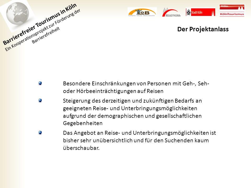 Barrierefreier Tourismus in Köln Ein Kooperationsprojekt zur Förderung der Barrierefreiheit Der Projektanlass Besondere Einschränkungen von Personen mit Geh-, Seh- oder Hörbeeinträchtigungen auf Reisen Steigerung des derzeitigen und zukünftigen Bedarfs an geeigneten Reise- und Unterbringungsmöglichkeiten aufgrund der demographischen und gesellschaftlichen Gegebenheiten Das Angebot an Reise- und Unterbringungsmöglichkeiten ist bisher sehr unübersichtlich und für den Suchenden kaum überschaubar.