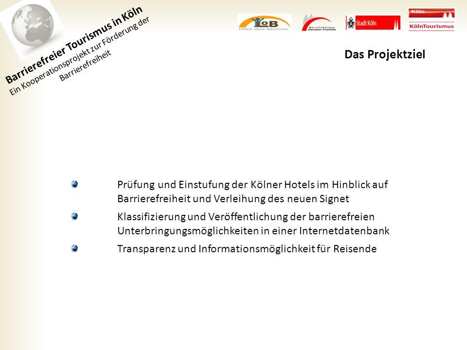 Barrierefreier Tourismus in Köln Ein Kooperationsprojekt zur Förderung der Barrierefreiheit Das Projektziel Prüfung und Einstufung der Kölner Hotels im Hinblick auf Barrierefreiheit und Verleihung des neuen Signet Klassifizierung und Veröffentlichung der barrierefreien Unterbringungsmöglichkeiten in einer Internetdatenbank Transparenz und Informationsmöglichkeit für Reisende
