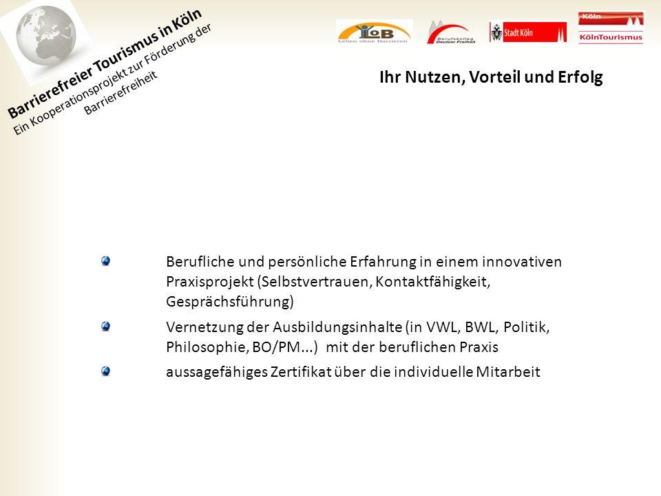 Barrierefreier Tourismus in Köln Ein Kooperationsprojekt zur Förderung der Barrierefreiheit Ihr Nutzen, Vorteil und Erfolg Berufliche und persönliche Erfahrung in einem innovativen Praxisprojekt (Selbstvertrauen, Kontaktfähigkeit, Gesprächsführung) Vernetzung der Ausbildungsinhalte (in VWL, BWL, Politik, Philosophie, BO/PM...) mit der beruflichen Praxis aussagefähiges Zertifikat über die individuelle Mitarbeit