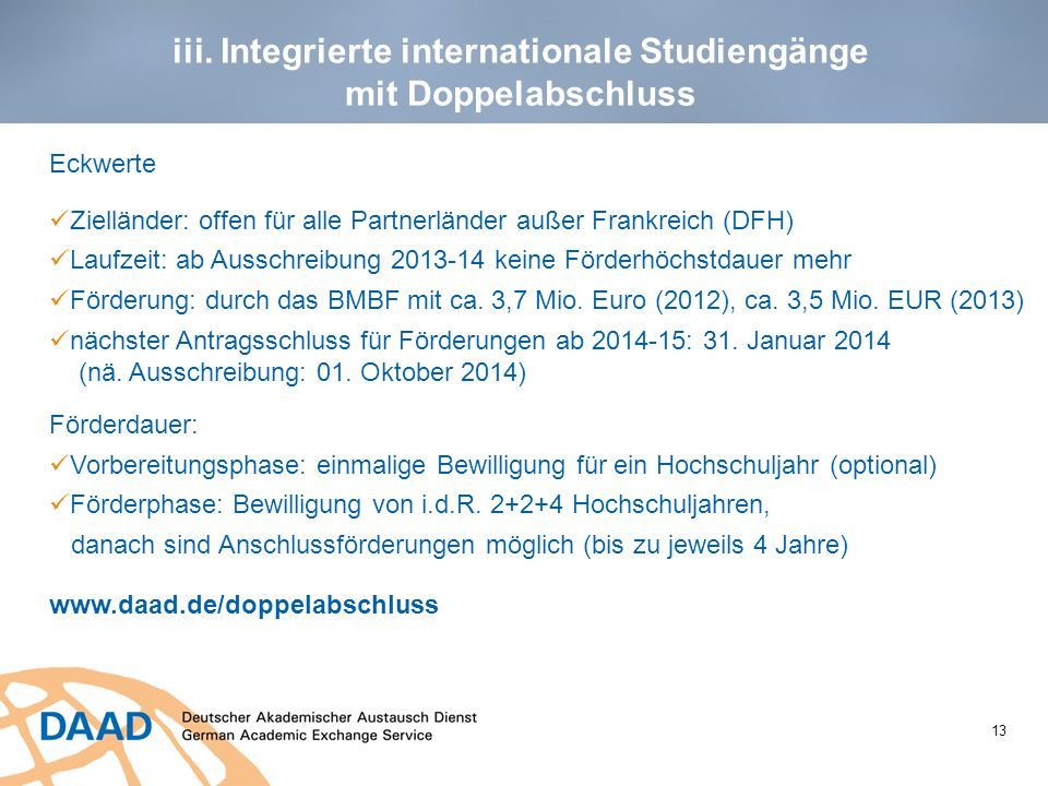 13 iii. Integrierte internationale Studiengänge mit Doppelabschluss Eckwerte Zielländer: offen für alle Partnerländer außer Frankreich (DFH) Laufzeit: