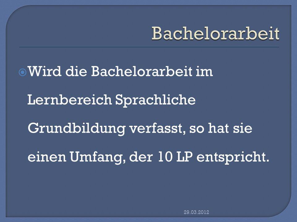 Wird die Bachelorarbeit im Lernbereich Sprachliche Grundbildung verfasst, so hat sie einen Umfang, der 10 LP entspricht. 29.03.2012
