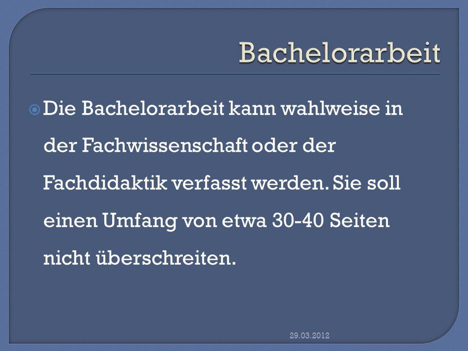 Die Bachelorarbeit kann wahlweise in der Fachwissenschaft oder der Fachdidaktik verfasst werden. Sie soll einen Umfang von etwa 30-40 Seiten nicht übe