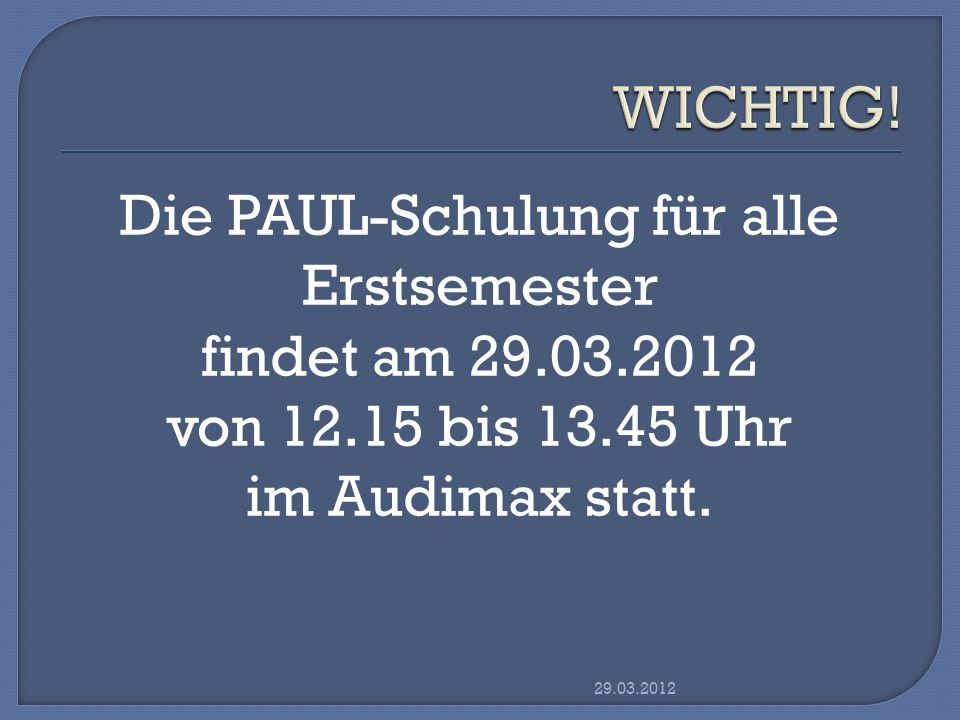 Die PAUL-Schulung für alle Erstsemester findet am 29.03.2012 von 12.15 bis 13.45 Uhr im Audimax statt. 29.03.2012