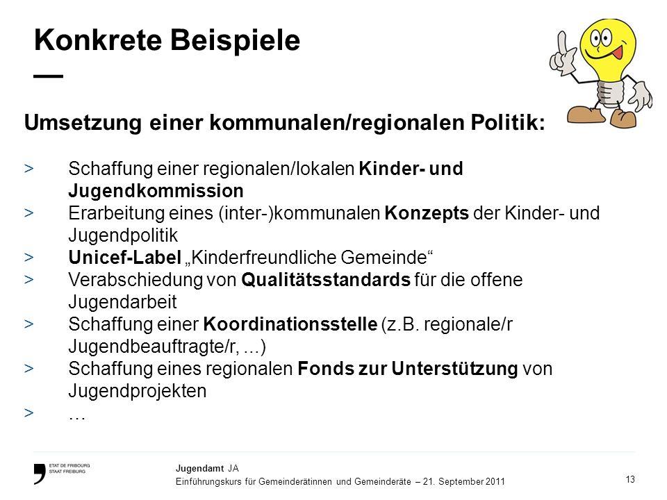 13 Jugendamt JA Einführungskurs für Gemeinderätinnen und Gemeinderäte – 21. September 2011 Konkrete Beispiele Umsetzung einer kommunalen/regionalen Po