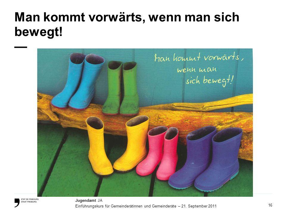16 Jugendamt JA Einführungskurs für Gemeinderätinnen und Gemeinderäte – 21. September 2011 Man kommt vorwärts, wenn man sich bewegt!