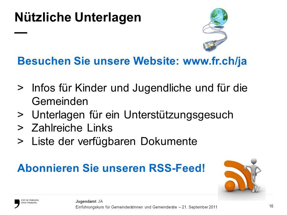 18 Jugendamt JA Einführungskurs für Gemeinderätinnen und Gemeinderäte – 21. September 2011 Nützliche Unterlagen Besuchen Sie unsere Website: www.fr.ch