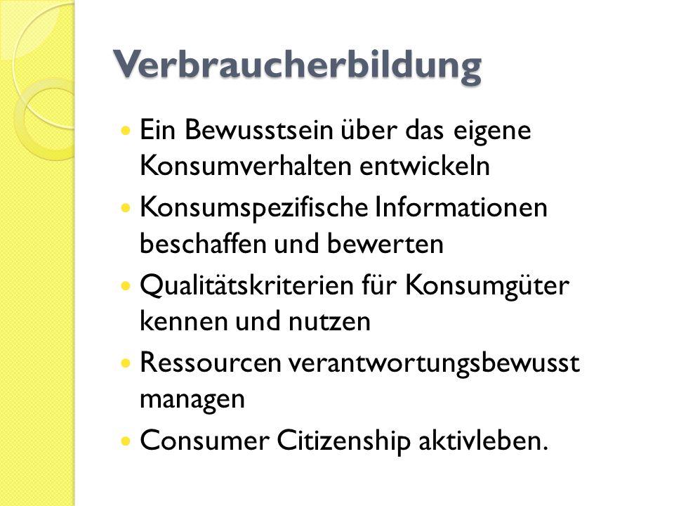 Verbraucherbildung Ein Bewusstsein über das eigene Konsumverhalten entwickeln Konsumspezifische Informationen beschaffen und bewerten Qualitätskriteri