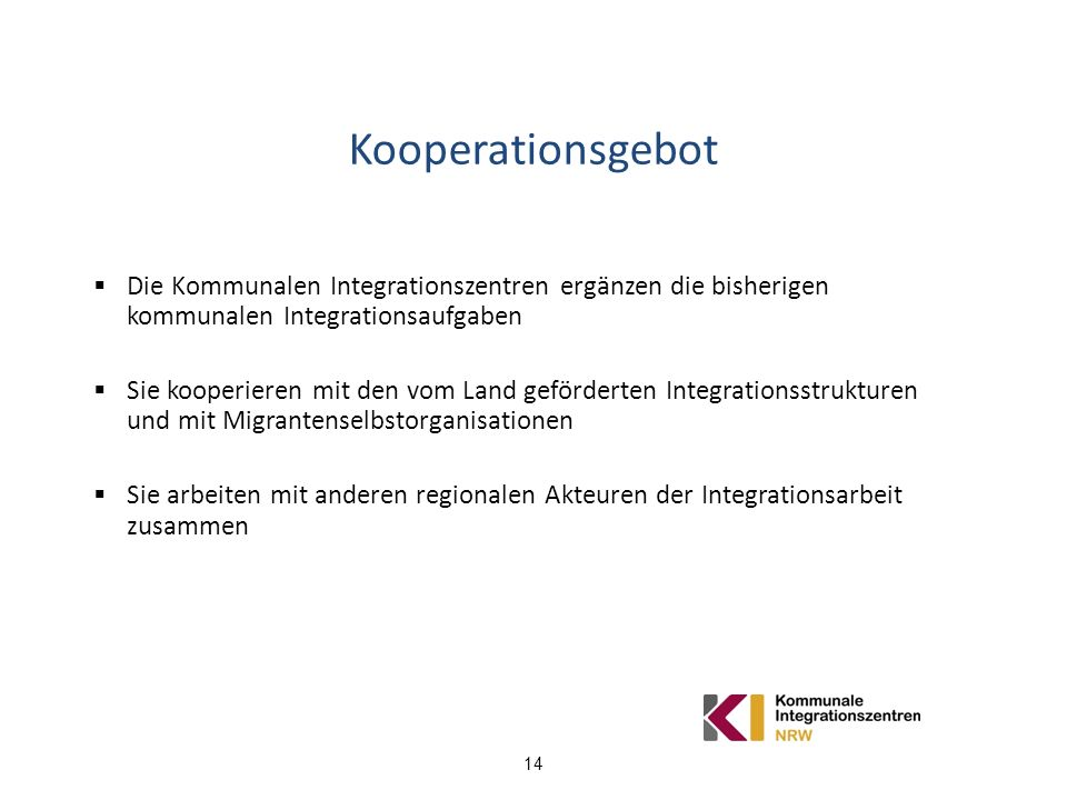 14 Kooperationsgebot Die Kommunalen Integrationszentren ergänzen die bisherigen kommunalen Integrationsaufgaben Sie kooperieren mit den vom Land geför