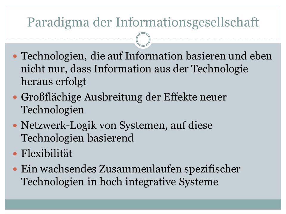 Paradigma der Informationsgesellschaft Technologien, die auf Information basieren und eben nicht nur, dass Information aus der Technologie heraus erfolgt Großflächige Ausbreitung der Effekte neuer Technologien Netzwerk-Logik von Systemen, auf diese Technologien basierend Flexibilität Ein wachsendes Zusammenlaufen spezifischer Technologien in hoch integrative Systeme