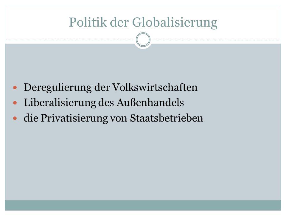 Politik der Globalisierung Deregulierung der Volkswirtschaften Liberalisierung des Außenhandels die Privatisierung von Staatsbetrieben