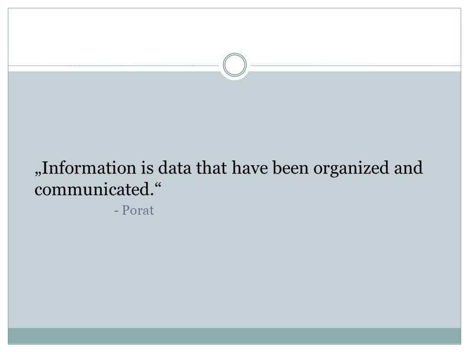 Information is data that have been organized and communicated. - Porat