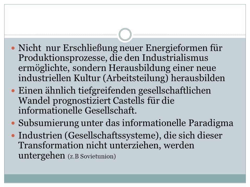 Nicht nur Erschließung neuer Energieformen für Produktionsprozesse, die den Industrialismus ermöglichte, sondern Herausbildung einer neue industriellen Kultur (Arbeitsteilung) herausbilden Einen ähnlich tiefgreifenden gesellschaftlichen Wandel prognostiziert Castells für die informationelle Gesellschaft.