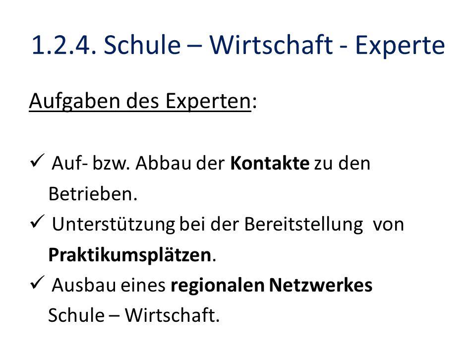 1.2.4. Schule – Wirtschaft - Experte Aufgaben des Experten: Auf- bzw. Abbau der Kontakte zu den Betrieben. Unterstützung bei der Bereitstellung von Pr