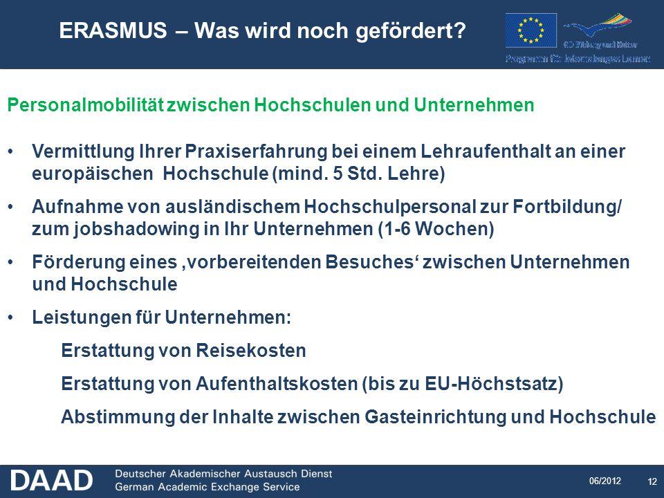 12 06/2012 ERASMUS – Was wird noch gefördert? Personalmobilität zwischen Hochschulen und Unternehmen Vermittlung Ihrer Praxiserfahrung bei einem Lehra