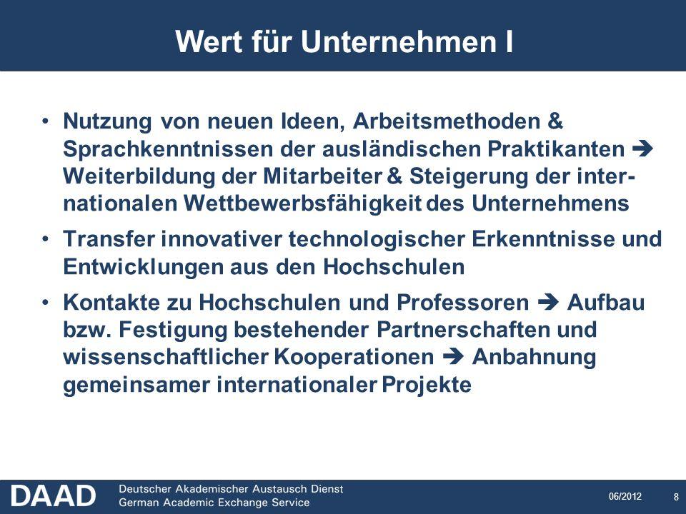 8 06/2012 8 Wert für Unternehmen I Nutzung von neuen Ideen, Arbeitsmethoden & Sprachkenntnissen der ausländischen Praktikanten Weiterbildung der Mitar