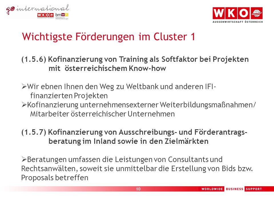 10 Wichtigste Förderungen im Cluster 1 (1.5.6) Kofinanzierung von Training als Softfaktor bei Projekten mit österreichischem Know-how Wir ebnen Ihnen den Weg zu Weltbank und anderen IFI- finanzierten Projekten Kofinanzierung unternehmensexterner Weiterbildungsmaßnahmen/ Mitarbeiter österreichischer Unternehmen (1.5.7) Kofinanzierung von Ausschreibungs- und Förderantrags- beratung im Inland sowie in den Zielmärkten Beratungen umfassen die Leistungen von Consultants und Rechtsanwälten, soweit sie unmittelbar die Erstellung von Bids bzw.