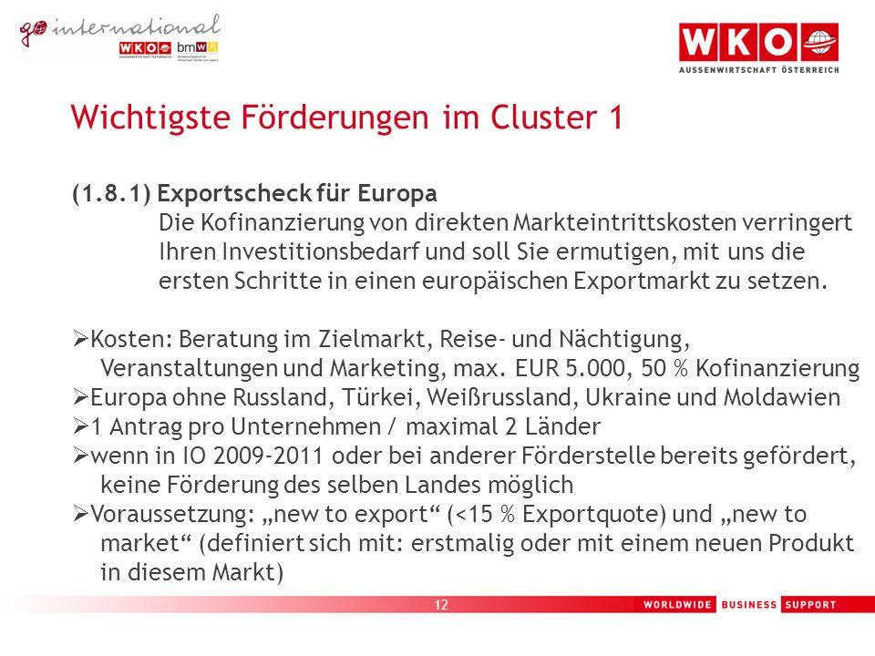 12 Wichtigste Förderungen im Cluster 1 (1.8.1) Exportscheck für Europa Die Kofinanzierung von direkten Markteintrittskosten verringert Ihren Investitionsbedarf und soll Sie ermutigen, mit uns die ersten Schritte in einen europäischen Exportmarkt zu setzen.