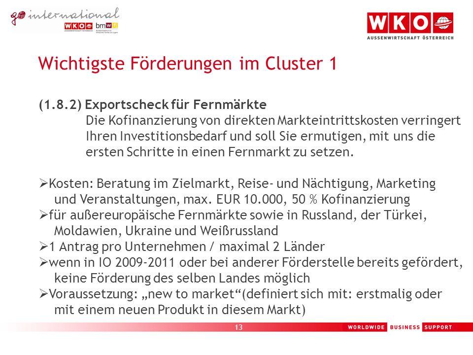 13 Wichtigste Förderungen im Cluster 1 (1.8.2) Exportscheck für Fernmärkte Die Kofinanzierung von direkten Markteintrittskosten verringert Ihren Investitionsbedarf und soll Sie ermutigen, mit uns die ersten Schritte in einen Fernmarkt zu setzen.