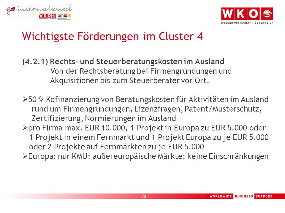 30 Wichtigste Förderungen im Cluster 4 (4.2.1) Rechts- und Steuerberatungskosten im Ausland Von der Rechtsberatung bei Firmengründungen und Akquisitionen bis zum Steuerberater vor Ort.