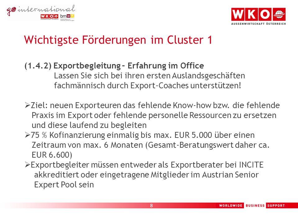 9 Wichtigste Förderungen im Cluster 1 (1.4.3) Export-Angels – ein Freund in der Fremde Die wichtigsten ersten Schritte im Ausland mit einer vom AußenwirtschaftsCenter ausgewählten kostenlosen Begleitung.
