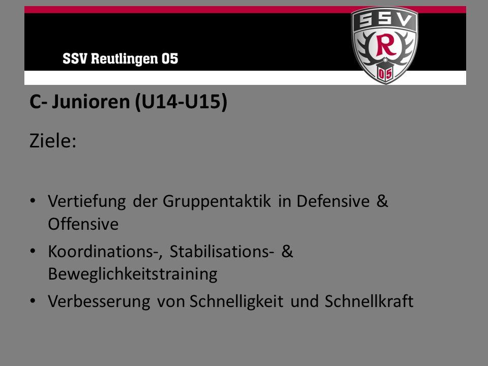 C- Junioren (U14-U15) Ziele: Vertiefung der Gruppentaktik in Defensive & Offensive Koordinations-, Stabilisations- & Beweglichkeitstraining Verbesseru
