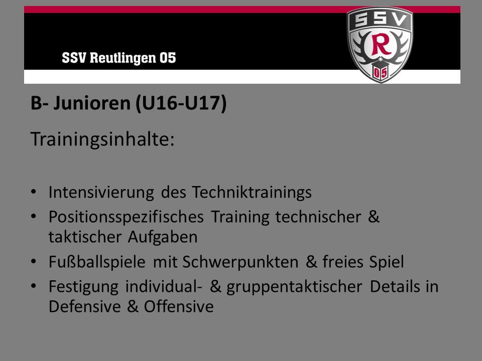 B- Junioren (U16-U17) Trainingsinhalte: Intensivierung des Techniktrainings Positionsspezifisches Training technischer & taktischer Aufgaben Fußballsp