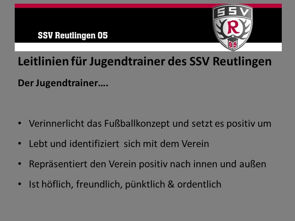 Leitlinien für Jugendtrainer des SSV Reutlingen Der Jugendtrainer…. Verinnerlicht das Fußballkonzept und setzt es positiv um Lebt und identifiziert si