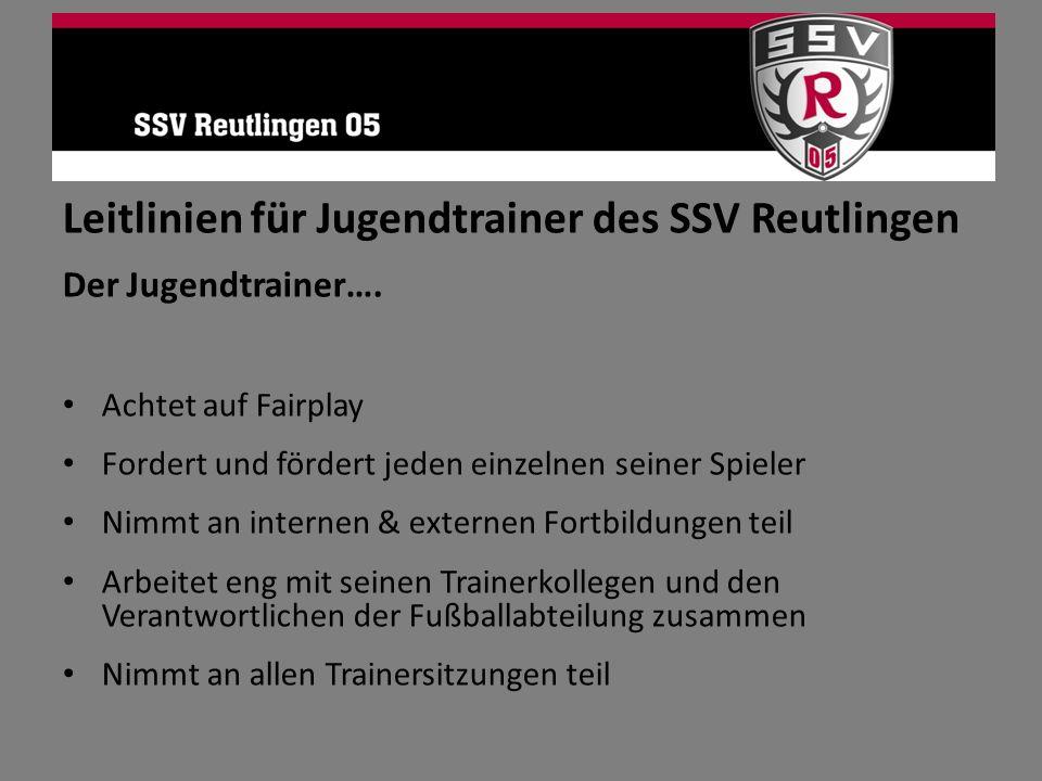 Leitlinien für Jugendtrainer des SSV Reutlingen Der Jugendtrainer…. Achtet auf Fairplay Fordert und fördert jeden einzelnen seiner Spieler Nimmt an in
