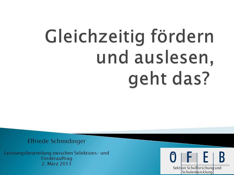 Elfriede Schmidinger Leistungsbeurteilung zwischen Selektions- und Förderauftrag 2. März 2013 Sektion Schulforschung und Schulentwicklung