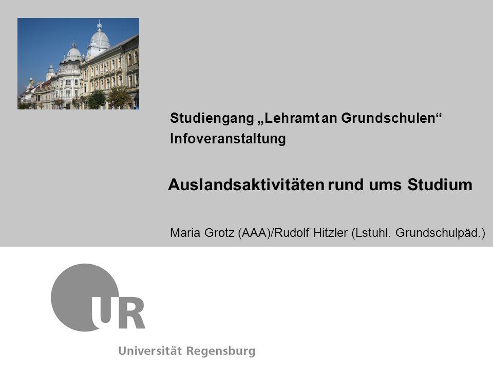 Maria Grotz (AAA)/Rudolf Hitzler (Lstuhl. Grundschulpäd.) Studiengang Lehramt an Grundschulen Infoveranstaltung Auslandsaktivitäten rund ums Studium