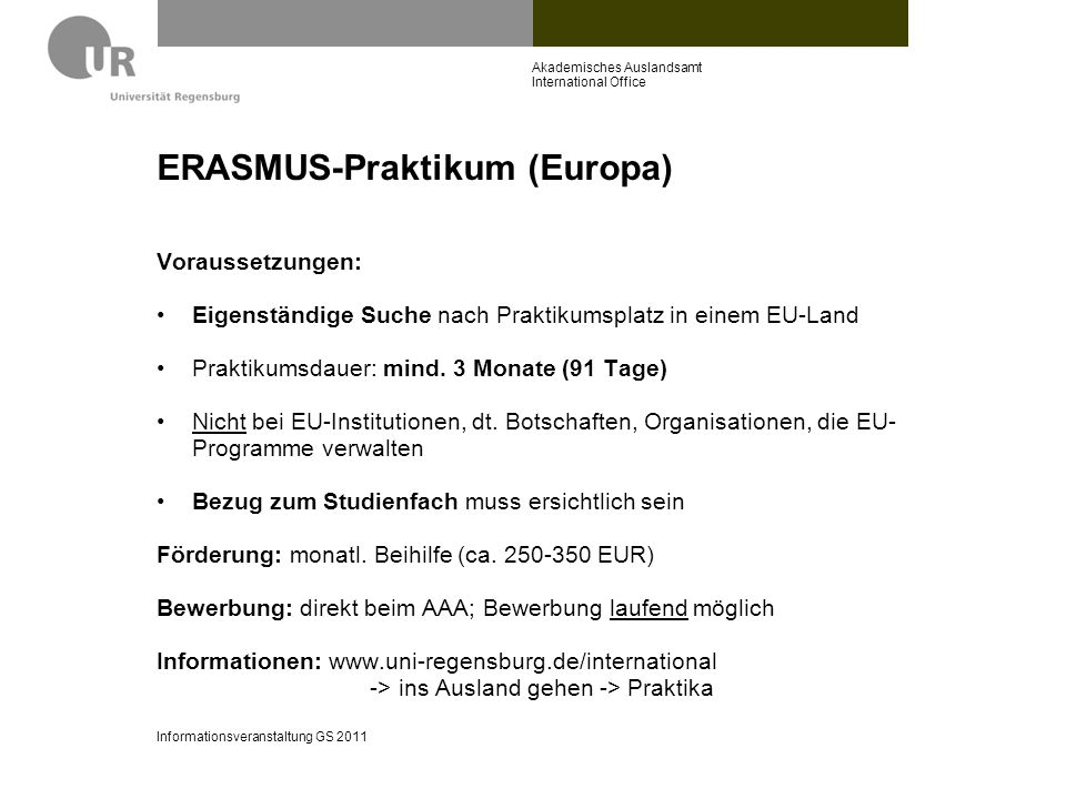 ERASMUS-Praktikum (Europa) Voraussetzungen: Eigenständige Suche nach Praktikumsplatz in einem EU-Land Praktikumsdauer: mind. 3 Monate (91 Tage) Nicht