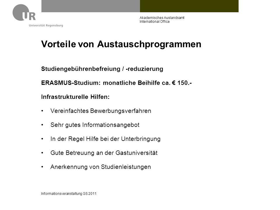 Finanzierungsmöglichkeiten Bei Beurlaubung zum Auslandsstudium: Befreiung von Studienbeiträgen an der UR BAföG (auch bei Eigenbewerbung): www.das-neue-bafoeg.de Bildungskredit: www.bva.bund.de Stipendien des DAAD: www.daad.de ->Jahresstipendien PROMOS-Programm: www.uni-regensburg.de/international -> ins Ausland gehen -> im Ausland studieren -> Startseite -> Promos Informationsveranstaltung GS 2011 Akademisches Auslandsamt International Office