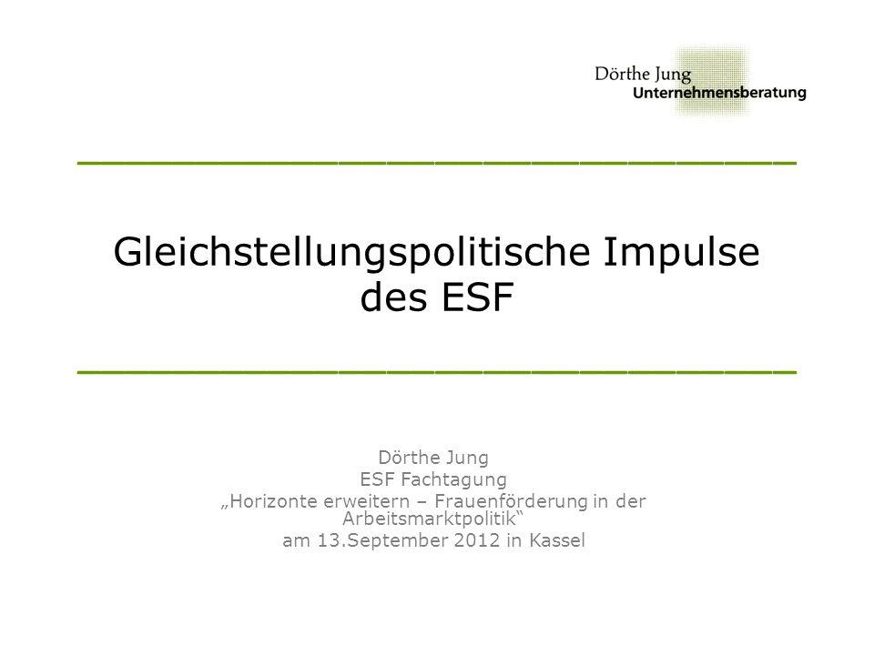 ______________________________ Gleichstellungspolitische Impulse des ESF ______________________________ Dörthe Jung ESF Fachtagung Horizonte erweitern – Frauenförderung in der Arbeitsmarktpolitik am 13.September 2012 in Kassel