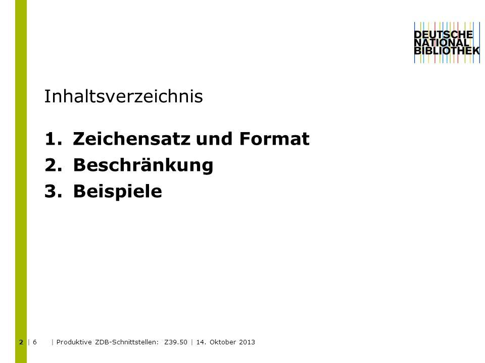 Inhaltsverzeichnis 1.Zeichensatz und Format 2.Beschränkung 3.Beispiele | 6 | Produktive ZDB-Schnittstellen: Z39.50 | 14.