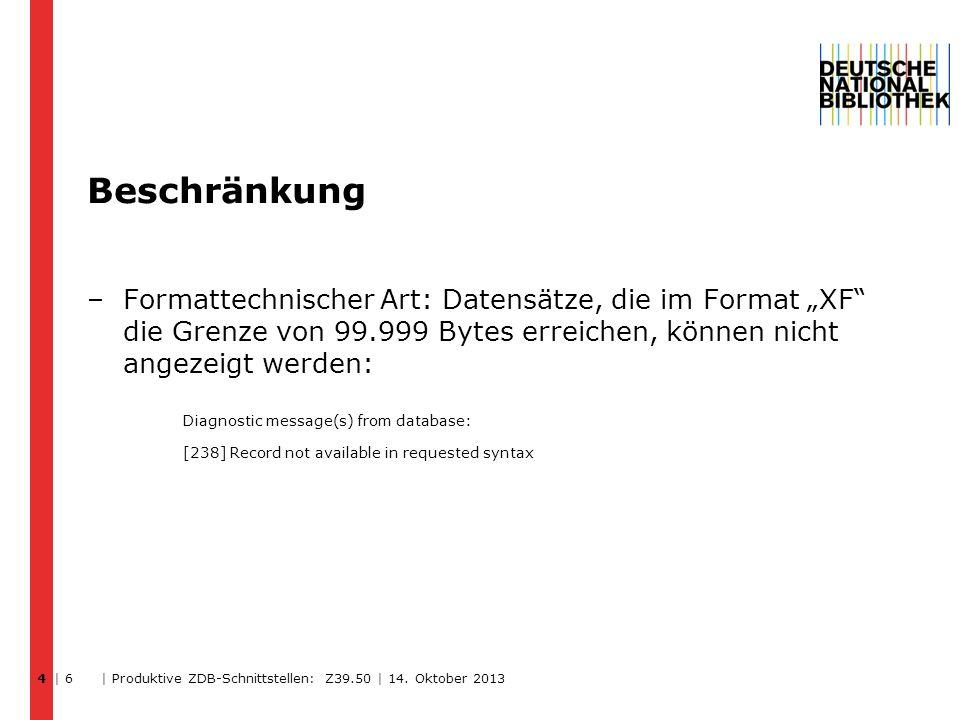 Beschränkung –Formattechnischer Art: Datensätze, die im Format XF die Grenze von 99.999 Bytes erreichen, können nicht angezeigt werden: Diagnostic message(s) from database: [238] Record not available in requested syntax | 6 | Produktive ZDB-Schnittstellen: Z39.50 | 14.