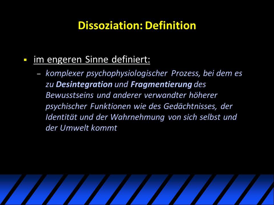 Dissoziation: Definition im engeren Sinne definiert: – komplexer psychophysiologischer Prozess, bei dem es zu Desintegration und Fragmentierung des Bewusstseins und anderer verwandter höherer psychischer Funktionen wie des Gedächtnisses, der Identität und der Wahrnehmung von sich selbst und der Umwelt kommt