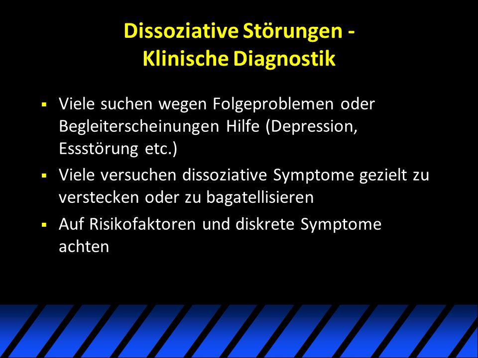 Dissoziative Störungen - Klinische Diagnostik Viele suchen wegen Folgeproblemen oder Begleiterscheinungen Hilfe (Depression, Essstörung etc.) Viele versuchen dissoziative Symptome gezielt zu verstecken oder zu bagatellisieren Auf Risikofaktoren und diskrete Symptome achten