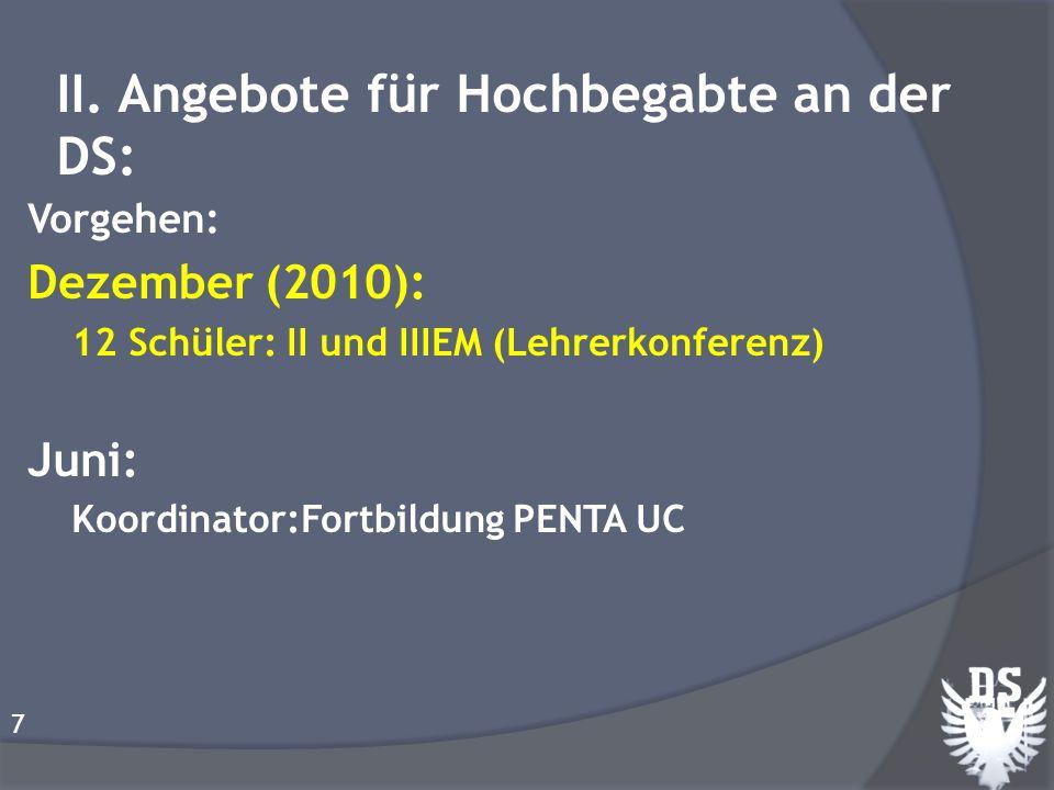 Vorgehen: Dezember (2010): 12 Schüler: II und IIIEM (Lehrerkonferenz) Juni: Koordinator:Fortbildung PENTA UC 7 II. Angebote für Hochbegabte an der DS: